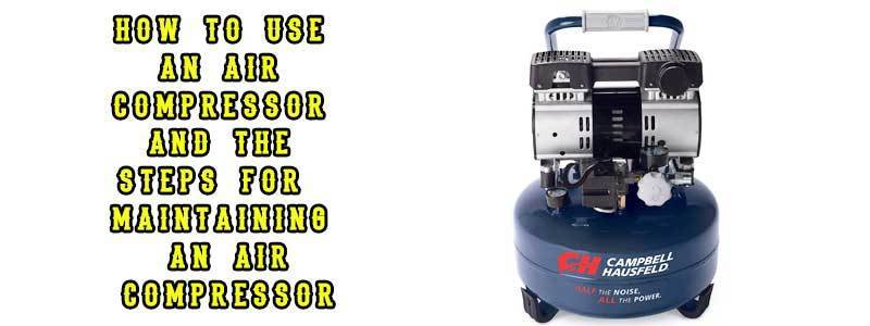 How to use an Air Compressor and The Steps for Maintaining It
