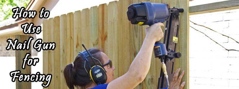 How to Use Nail Gun for Fencing – Step by Step Guide