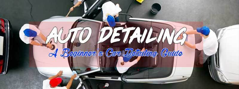 Auto Detailing : A Beginner's Car Detailing Guide Like A Pro